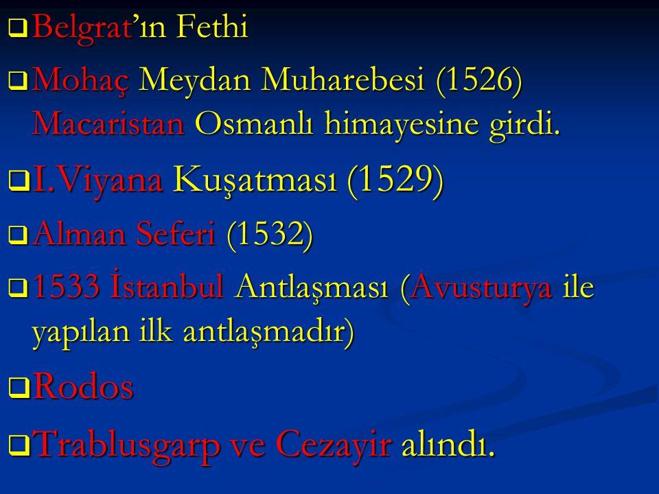  Belgrat'ın Fethi  Mohaç Meydan Muharebesi (1526) Macaristan Osmanlı himayesine girdi.  I.Viyana Kuşatması (1529)  Alman Seferi (1532)  1533 İsta