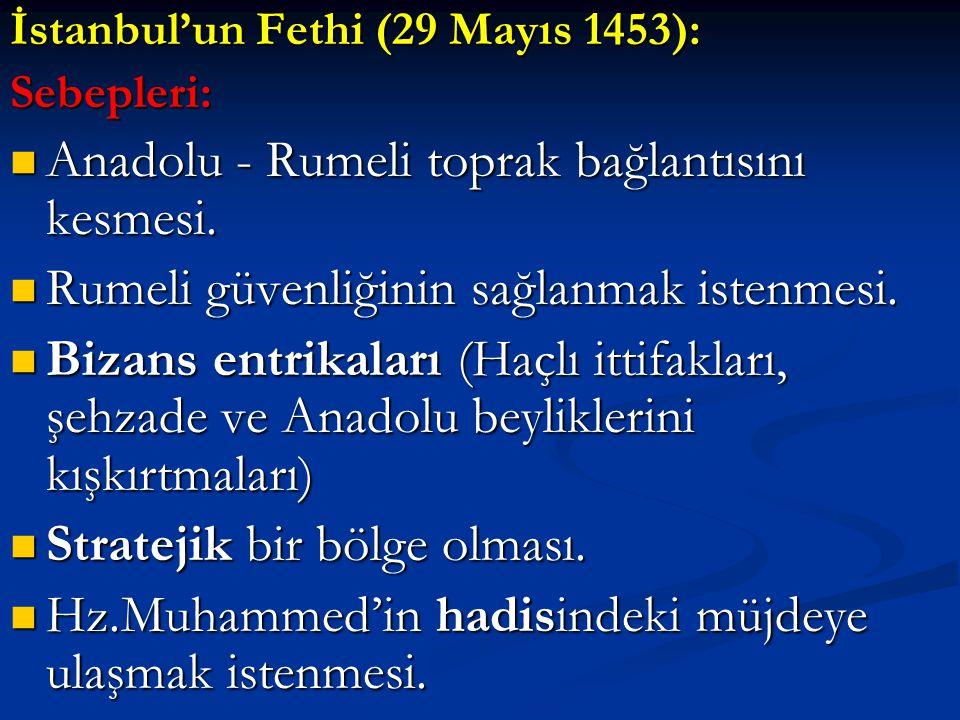 İstanbul'un Fethi (29 Mayıs 1453): Sebepleri: Anadolu - Rumeli toprak bağlantısını kesmesi. Anadolu - Rumeli toprak bağlantısını kesmesi. Rumeli güven