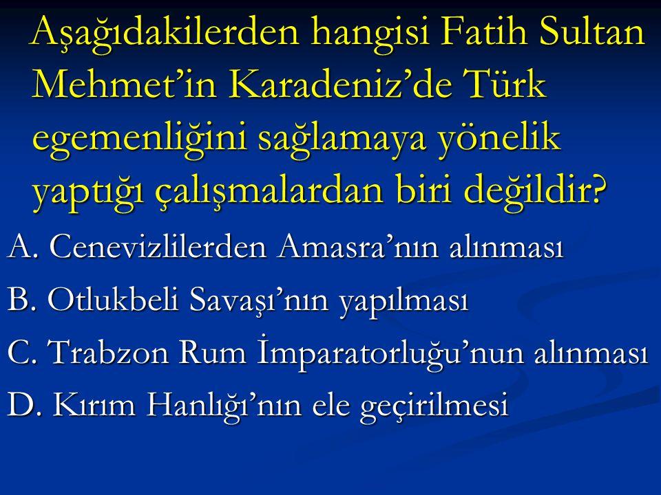 Aşağıdakilerden hangisi Fatih Sultan Mehmet'in Karadeniz'de Türk egemenliğini sağlamaya yönelik yaptığı çalışmalardan biri değildir? Aşağıdakilerden h
