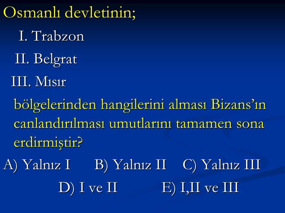 Osmanlı devletinin; I. Trabzon I. Trabzon II. Belgrat II. Belgrat III. Mısır III. Mısır bölgelerinden hangilerini alması Bizans'ın canlandırılması umu