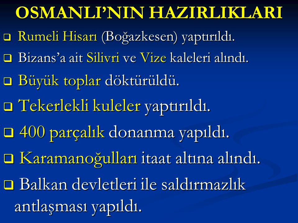OSMANLI'NIN HAZIRLIKLARI  Rumeli Hisarı (Boğazkesen) yaptırıldı.  Bizans'a ait Silivri ve Vize kaleleri alındı.  Büyük toplar döktürüldü.  Tekerle