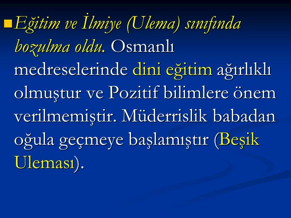 Eğitim ve İlmiye (Ulema) sınıfında bozulma oldu. Osmanlı medreselerinde dini eğitim ağırlıklı olmuştur ve Pozitif bilimlere önem verilmemiştir. Müderr