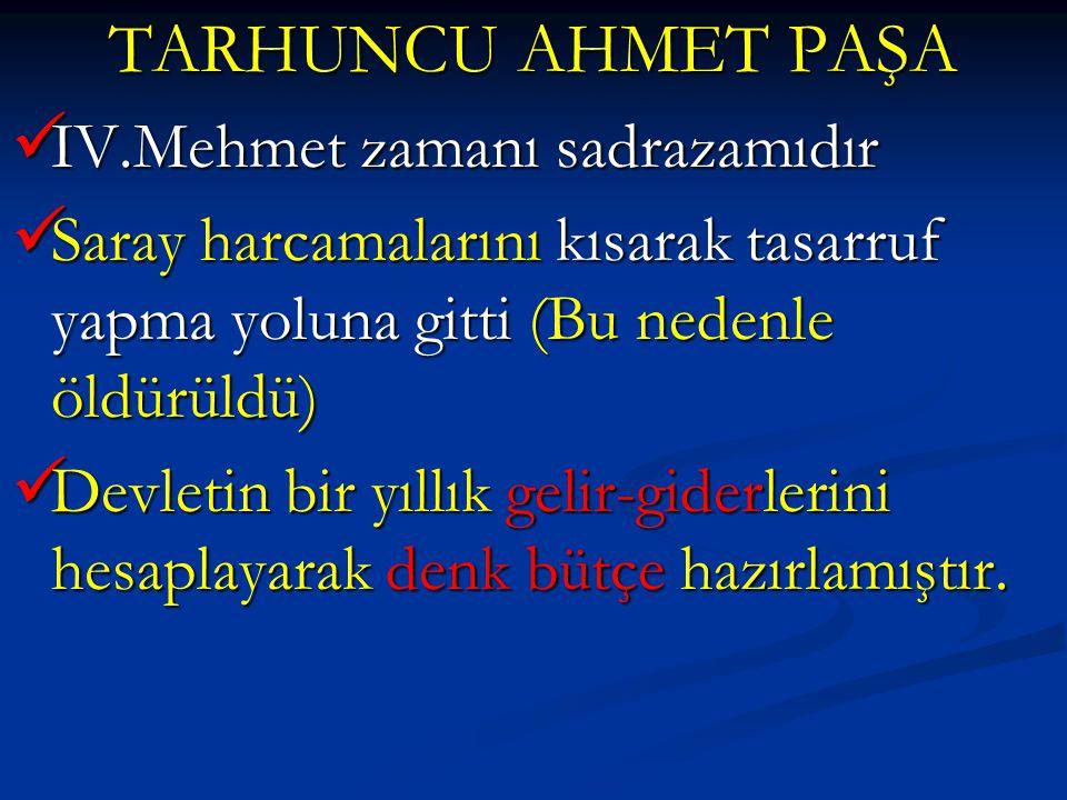 TARHUNCU AHMET PAŞA IV.Mehmet zamanı sadrazamıdır IV.Mehmet zamanı sadrazamıdır Saray harcamalarını kısarak tasarruf yapma yoluna gitti (Bu nedenle öl