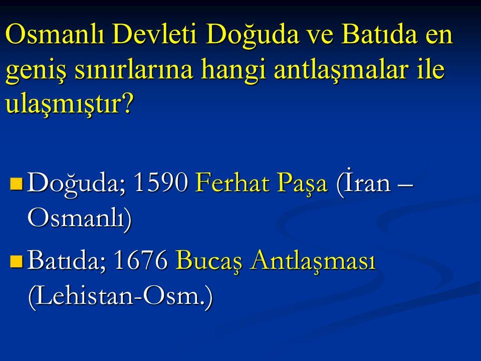Osmanlı Devleti Doğuda ve Batıda en geniş sınırlarına hangi antlaşmalar ile ulaşmıştır? Doğuda; 1590 Ferhat Paşa (İran – Osmanlı) Doğuda; 1590 Ferhat