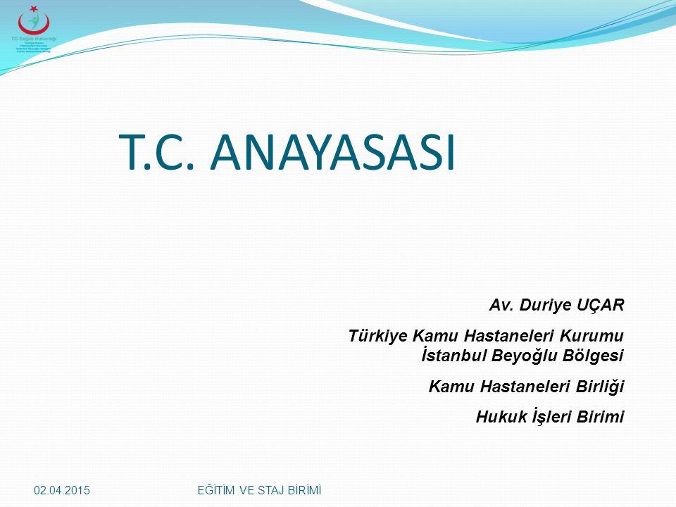 02.04.2015EĞİTİM VE STAJ BİRİMİ T.C. ANAYASASI Av. Duriye UÇAR Türkiye Kamu Hastaneleri Kurumu İstanbul Beyoğlu Bölgesi Kamu Hastaneleri Birliği Hukuk