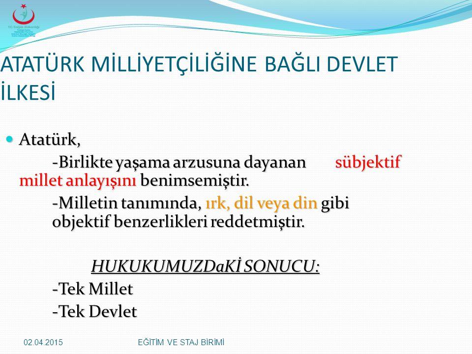 02.04.2015EĞİTİM VE STAJ BİRİMİ ATATÜRK MİLLİYETÇİLİĞİNE BAĞLI DEVLET İLKESİ Atatürk, Atatürk, -Birlikte yaşama arzusuna dayanan sübjektif millet anla
