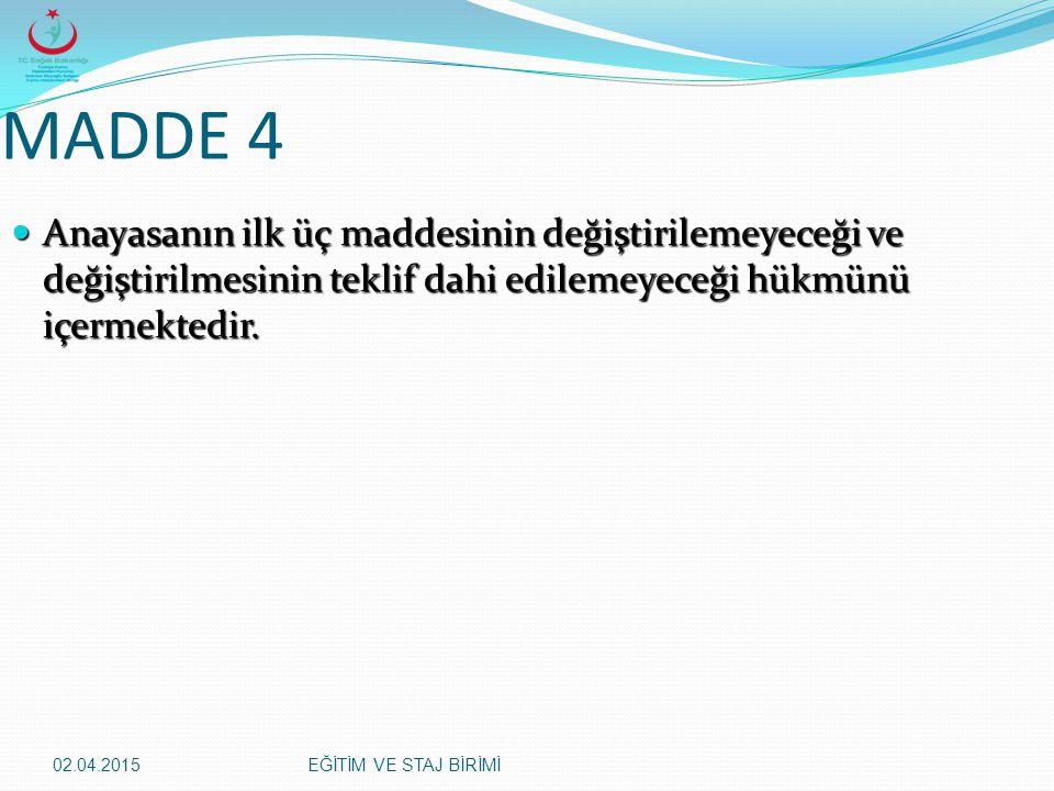 02.04.2015EĞİTİM VE STAJ BİRİMİ MADDE 4 Anayasanın ilk üç maddesinin değiştirilemeyeceği ve değiştirilmesinin teklif dahi edilemeyeceği hükmünü içerme