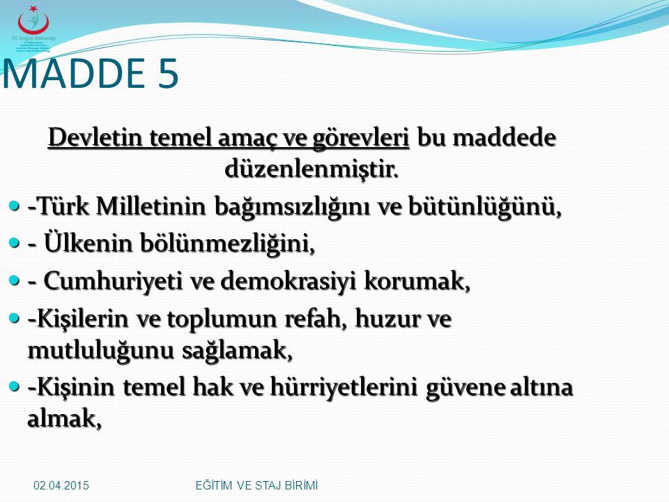 02.04.2015EĞİTİM VE STAJ BİRİMİ MADDE 5 Devletin temel amaç ve görevleri bu maddede düzenlenmiştir. -Türk Milletinin bağımsızlığını ve bütünlüğünü, -T