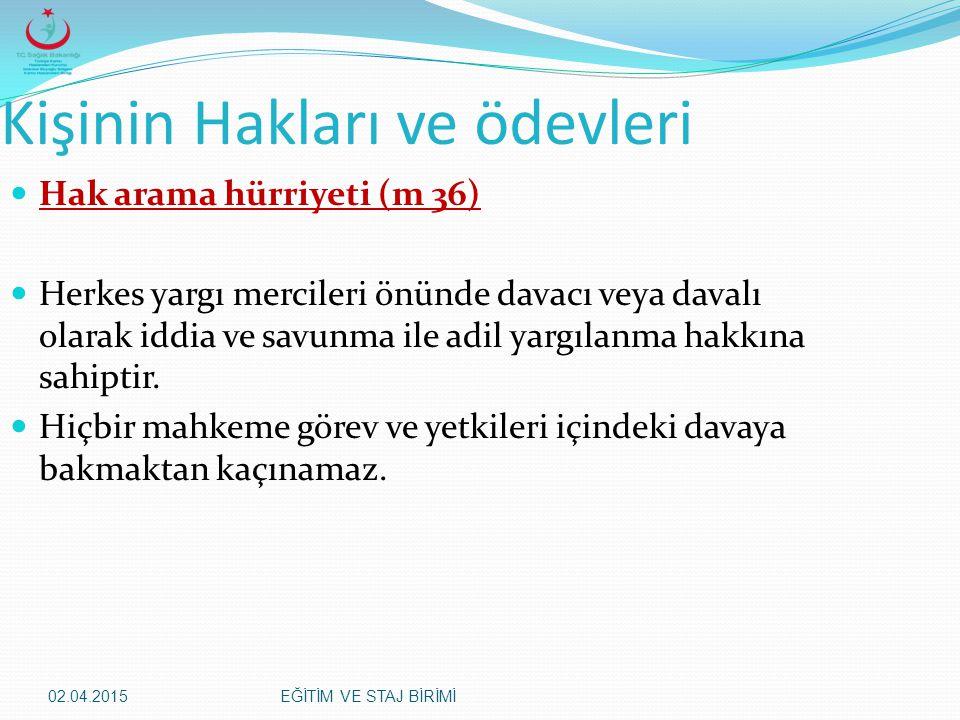 02.04.2015EĞİTİM VE STAJ BİRİMİ Kişinin Hakları ve ödevleri Hak arama hürriyeti (m 36) Herkes yargı mercileri önünde davacı veya davalı olarak iddia v