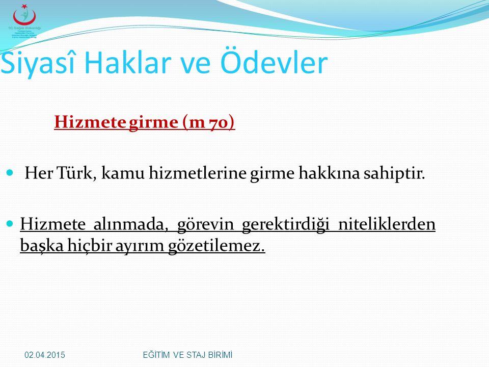 02.04.2015EĞİTİM VE STAJ BİRİMİ Siyasî Haklar ve Ödevler Hizmete girme (m 70) Her Türk, kamu hizmetlerine girme hakkına sahiptir. Hizmete alınmada, gö