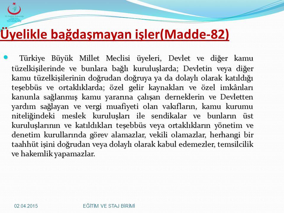 02.04.2015EĞİTİM VE STAJ BİRİMİ Üyelikle bağdaşmayan işler(Madde-82) Türkiye Büyük Millet Meclisi üyeleri, Devlet ve diğer kamu tüzelkişilerinde ve bu