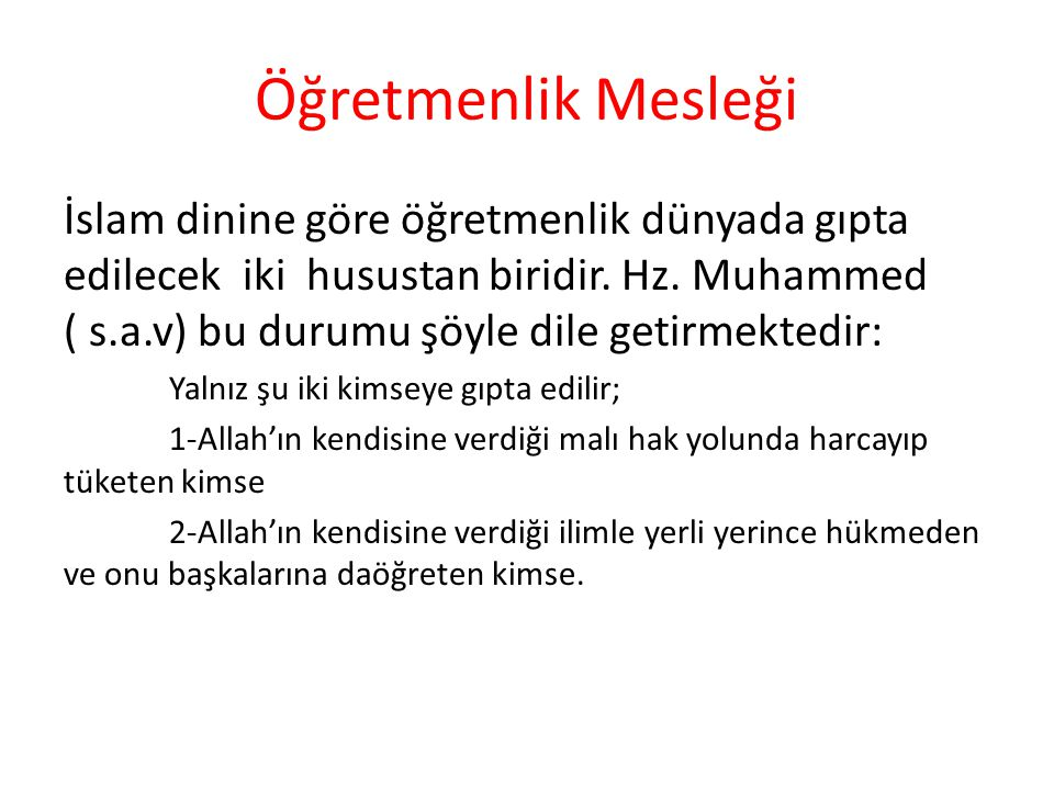 Öğretmenlik Mesleği İslam dinine göre öğretmenlik dünyada gıpta edilecek iki husustan biridir. Hz. Muhammed ( s.a.v) bu durumu şöyle dile getirmektedi