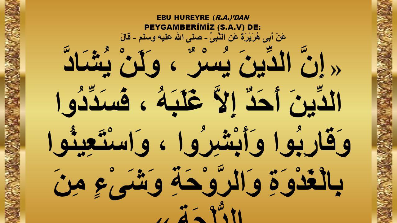 EBU HUREYRE (R.A.)'DAN PEYGAMBERİMİZ (S.A.V) DE: عَنْ أَبِى هُرَيْرَةَ عَنِ النَّبِىِّ - صلى الله عليه وسلم - قَالَ « إِنَّ الدِّينَ يُسْرٌ ، وَلَنْ يُشَادَّ الدِّينَ أَحَدٌ إِلاَّ غَلَبَهُ ، فَسَدِّدُوا وَقَارِبُوا وَأَبْشِرُوا ، وَاسْتَعِينُوا بِالْغَدْوَةِ وَالرَّوْحَةِ وَشَىْءٍ مِنَ الدُّلْجَةِ »