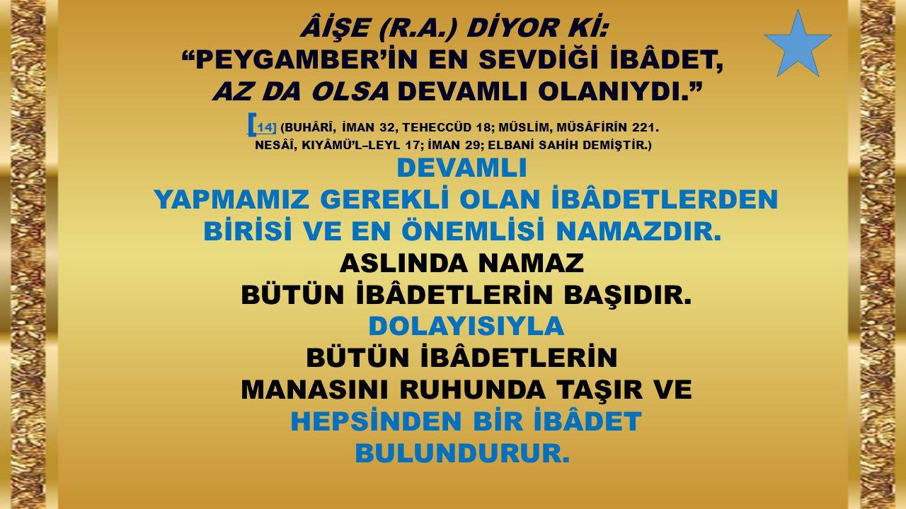 """ÂİŞE (R.A.) DİYOR Kİ: """"PEYGAMBER'İN EN SEVDİĞİ İBÂDET, AZ DA OLSA DEVAMLI OLANIYDI."""" [ 14][ 14] (BUHÂRÎ, İMAN 32, TEHECCÜD 18; MÜSLİM, MÜSÂFİRÎN 221."""