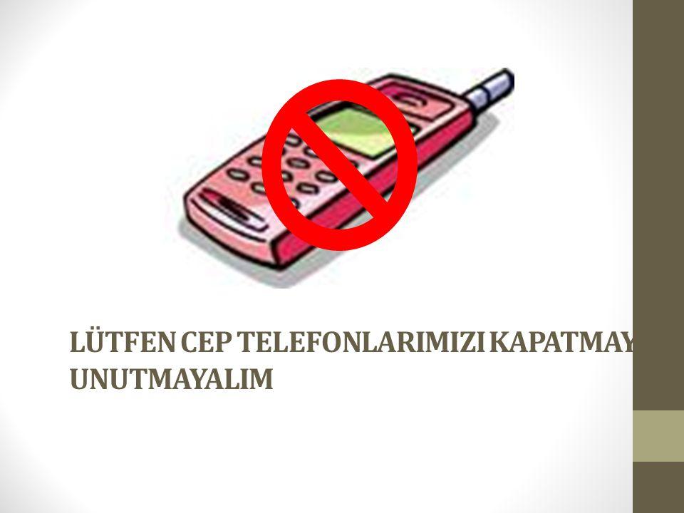 LÜTFEN CEP TELEFONLARIMIZI KAPATMAYI UNUTMAYALIM
