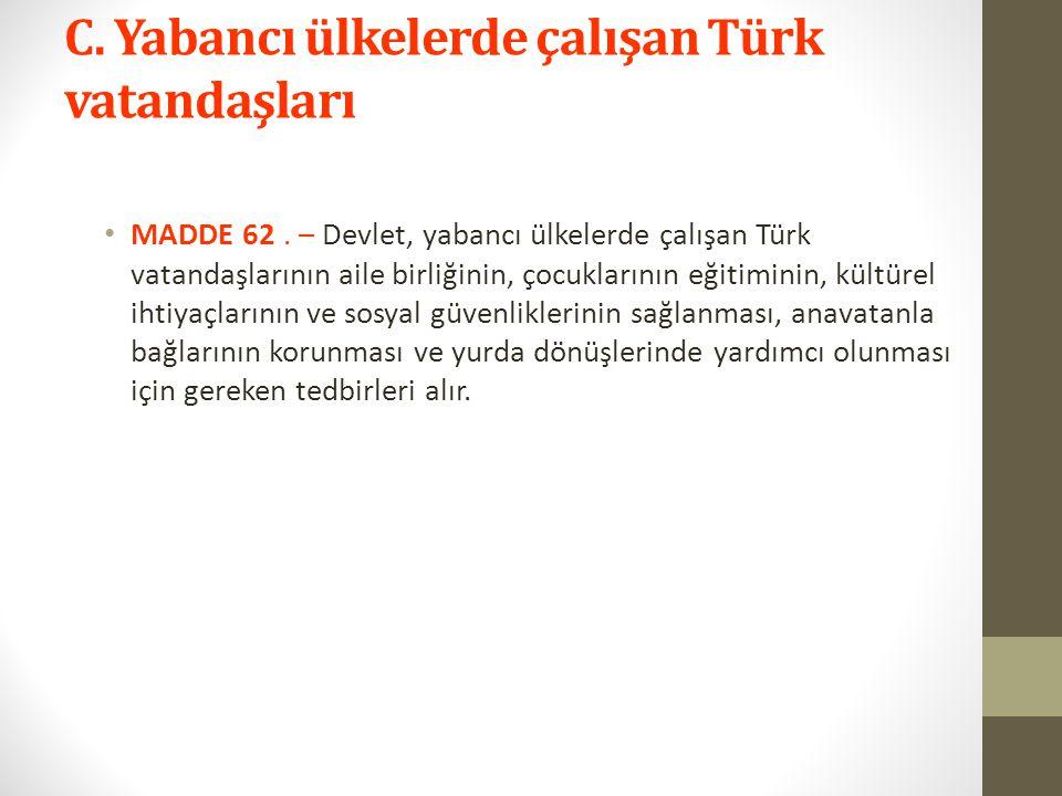 C. Yabancı ülkelerde çalışan Türk vatandaşları MADDE 62. – Devlet, yabancı ülkelerde çalışan Türk vatandaşlarının aile birliğinin, çocuklarının eğitim
