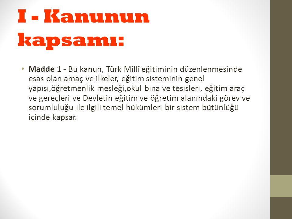 I - Kanunun kapsamı: Madde 1 - Bu kanun, Türk Millî eğitiminin düzenlenmesinde esas olan amaç ve ilkeler, eğitim sisteminin genel yapısı,öğretmenlik m