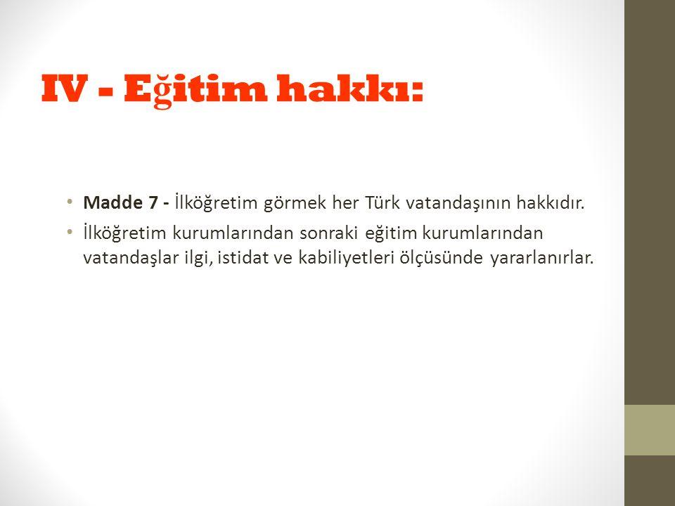 IV - E ğ itim hakkı: Madde 7 - İlköğretim görmek her Türk vatandaşının hakkıdır. İlköğretim kurumlarından sonraki eğitim kurumlarından vatandaşlar ilg