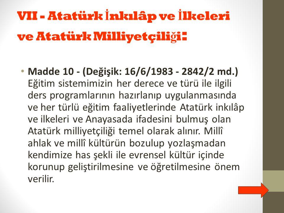 VII - Atatürk İ nkılâp ve İ lkeleri ve Atatürk Milliyetçili ğ i : Madde 10 - (Değişik: 16/6/1983 - 2842/2 md.) Eğitim sistemimizin her derece ve türü