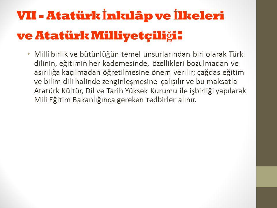 VII - Atatürk İ nkılâp ve İ lkeleri ve Atatürk Milliyetçili ğ i : Millî birlik ve bütünlüğün temel unsurlarından biri olarak Türk dilinin, eğitimin he