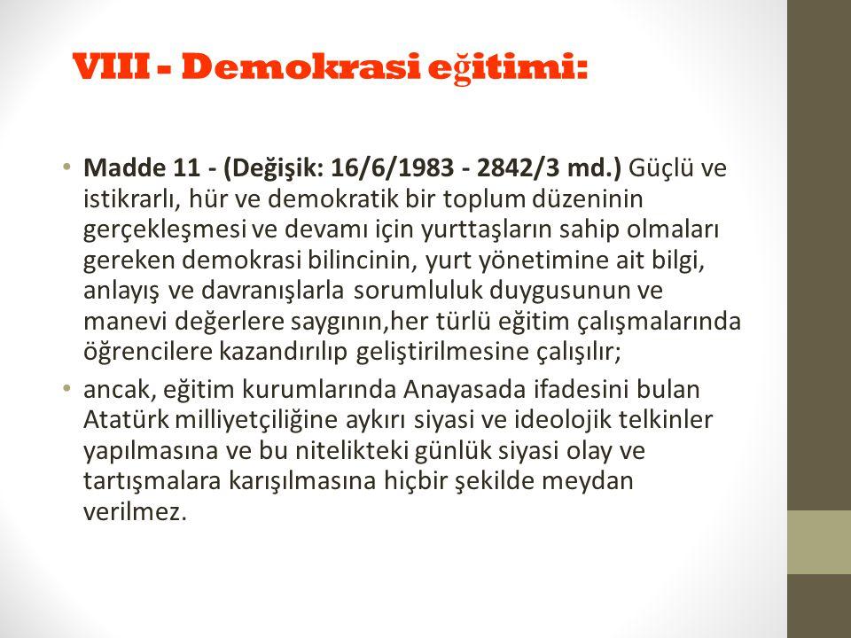 VIII - Demokrasi e ğ itimi: Madde 11 - (Değişik: 16/6/1983 - 2842/3 md.) Güçlü ve istikrarlı, hür ve demokratik bir toplum düzeninin gerçekleşmesi ve