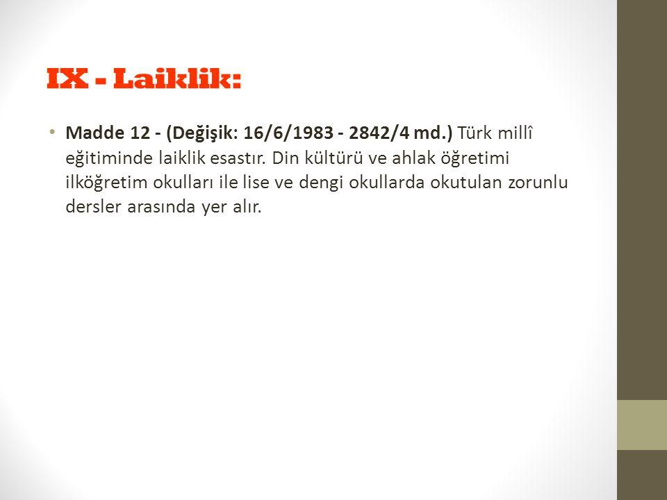 IX - Laiklik: Madde 12 - (Değişik: 16/6/1983 - 2842/4 md.) Türk millî eğitiminde laiklik esastır. Din kültürü ve ahlak öğretimi ilköğretim okulları il