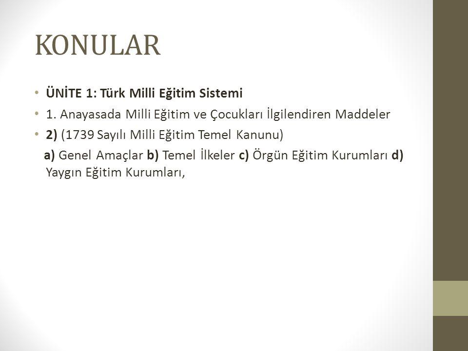 KONULAR ÜNİTE 1: Türk Milli Eğitim Sistemi 1. Anayasada Milli Eğitim ve Çocukları İlgilendiren Maddeler 2) (1739 Sayılı Milli Eğitim Temel Kanunu) a)