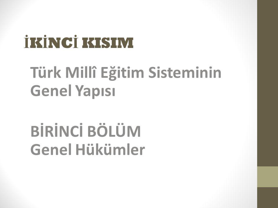 İ K İ NC İ KISIM Türk Millî Eğitim Sisteminin Genel Yapısı BİRİNCİ BÖLÜM Genel Hükümler
