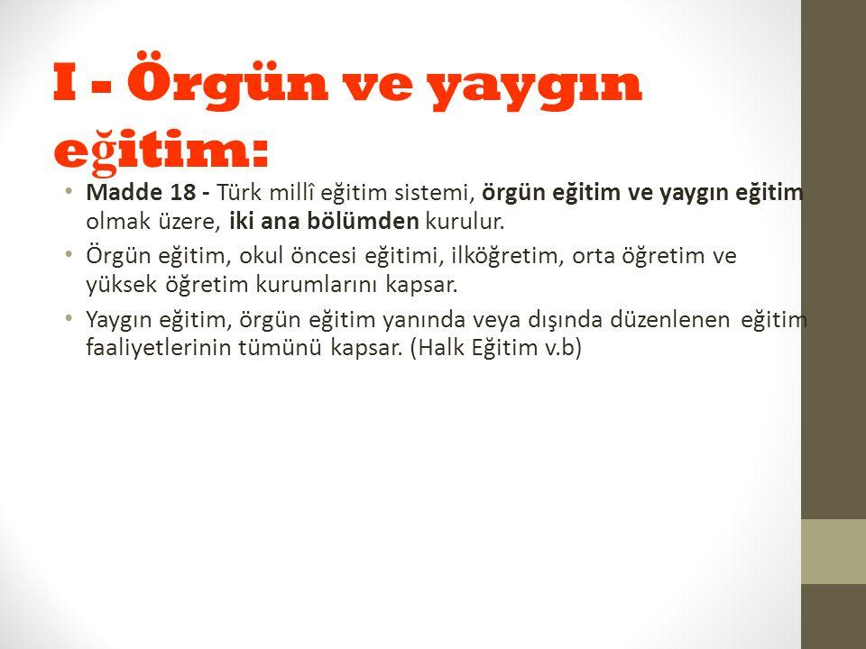 I - Örgün ve yaygın e ğ itim: Madde 18 - Türk millî eğitim sistemi, örgün eğitim ve yaygın eğitim olmak üzere, iki ana bölümden kurulur. Örgün eğitim,
