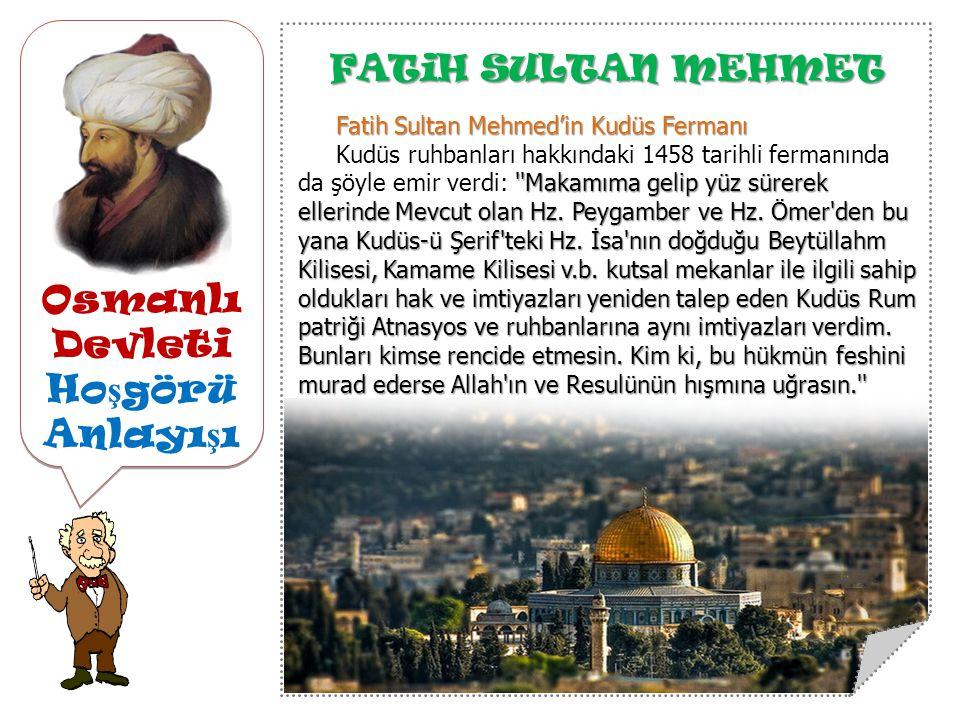 Osmanlı Devleti Ho ş görü Anlayı ş ı FATiH SULTAN MEHMET Fatih Sultan Mehmed'in Kudüs Fermanı Makamıma gelip yüz sürerek ellerinde Mevcut olan Hz.