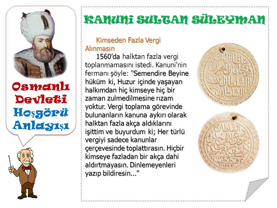 Osmanlı Devleti Ho ş görü Anlayı ş ı KANUNi SULTAN SÜLEYMAN Kimseden Fazla Vergi Alınmasın 1560'da Semendire Beyine hüküm ki, Huzur içinde yaşayan halkımdan hiç kimseye hiç bir zaman zulmedilmesine rızam yoktur.