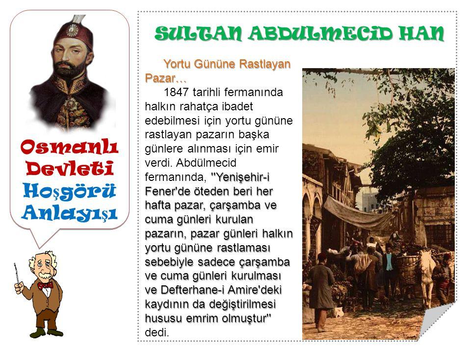 Osmanlı Devleti Ho ş görü Anlayı ş ı SULTAN ABDULMECiD HAN Yortu Gününe Rastlayan Pazar… Yenişehir-i Fener de öteden beri her hafta pazar, çarşamba ve cuma günleri kurulan pazarın, pazar günleri halkın yortu gününe rastlaması sebebiyle sadece çarşamba ve cuma günleri kurulması ve Defterhane-i Amire deki kaydının da değiştirilmesi hususu emrim olmuştur 1847 tarihli fermanında halkın rahatça ibadet edebilmesi için yortu gününe rastlayan pazarın başka günlere alınması için emir verdi.