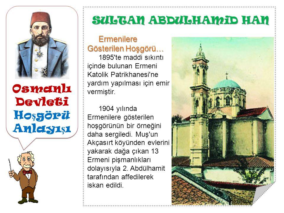 Osmanlı Devleti Ho ş görü Anlayı ş ı SULTAN ABDULHAMiD HAN Ermenilere Gösterilen Hoşgörü… 1895 te maddi sıkıntı içinde bulunan Ermeni Katolik Patrikhanesi ne yardım yapılması için emir vermiştir.