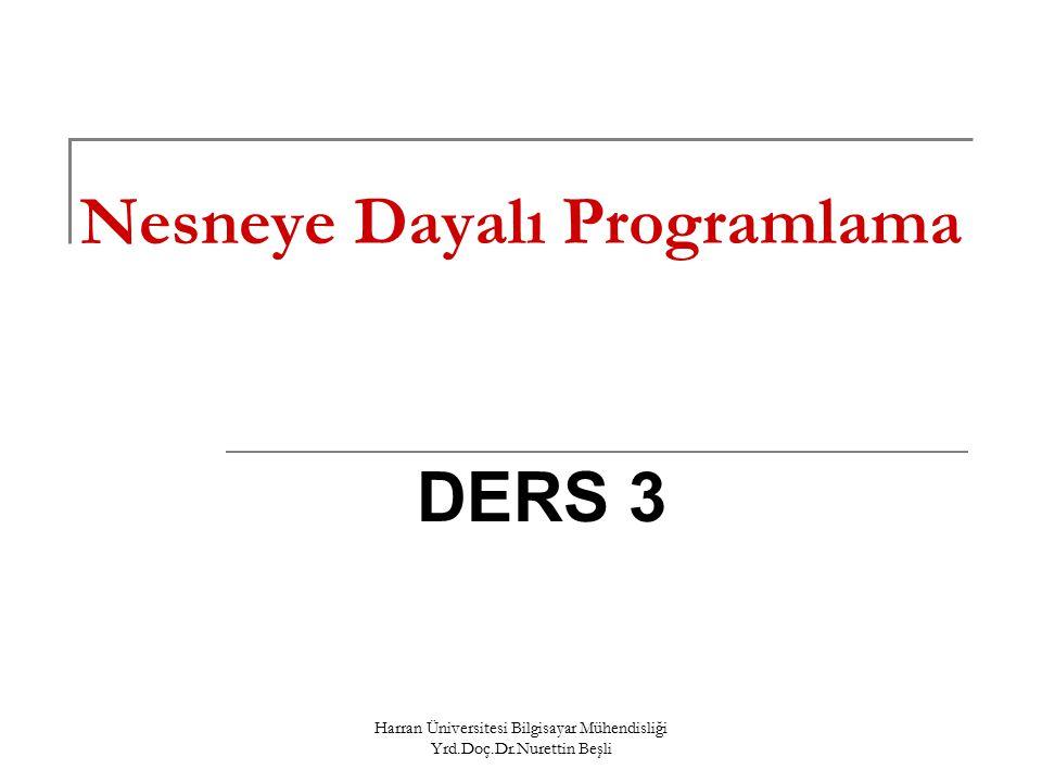 Harran Üniversitesi Bilgisayar Mühendisliği Yrd.Doç.Dr.Nurettin Beşli Nesneye Dayalı Programlama DERS 3