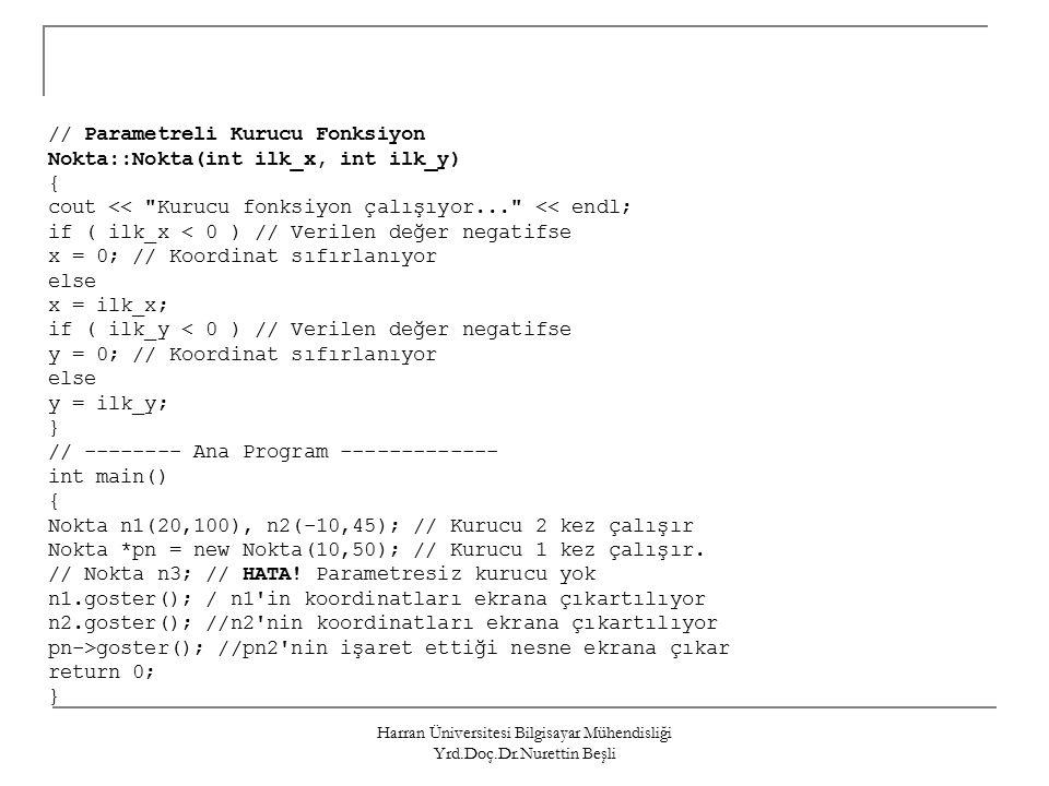 Harran Üniversitesi Bilgisayar Mühendisliği Yrd.Doç.Dr.Nurettin Beşli // Parametreli Kurucu Fonksiyon Nokta::Nokta(int ilk_x, int ilk_y) { cout << Kurucu fonksiyon çalışıyor... << endl; if ( ilk_x < 0 ) // Verilen değer negatifse x = 0; // Koordinat sıfırlanıyor else x = ilk_x; if ( ilk_y < 0 ) // Verilen değer negatifse y = 0; // Koordinat sıfırlanıyor else y = ilk_y; } // -------- Ana Program ------------- int main() { Nokta n1(20,100), n2(-10,45); // Kurucu 2 kez çalışır Nokta *pn = new Nokta(10,50); // Kurucu 1 kez çalışır.