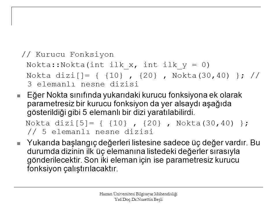 Harran Üniversitesi Bilgisayar Mühendisliği Yrd.Doç.Dr.Nurettin Beşli // Kurucu Fonksiyon Nokta::Nokta(int ilk_x, int ilk_y = 0) Nokta dizi[]= { {10}, {20}, Nokta(30,40) }; // 3 elemanlı nesne dizisi Eğer Nokta sınıfında yukarıdaki kurucu fonksiyona ek olarak parametresiz bir kurucu fonksiyon da yer alsaydı aşağıda gösterildiği gibi 5 elemanlı bir dizi yaratılabilirdi.