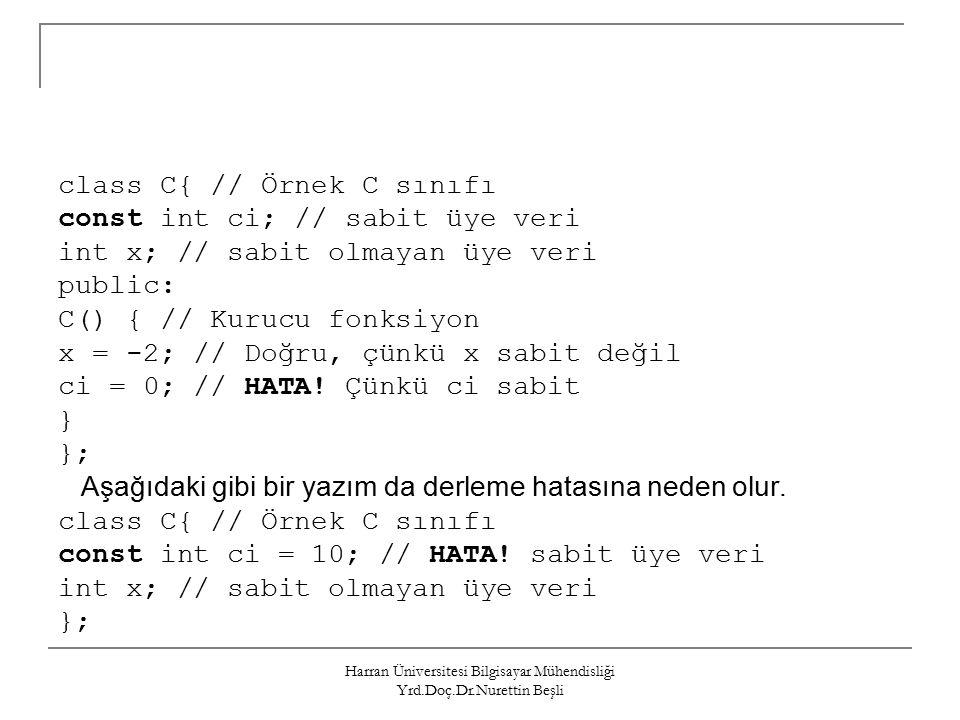 Harran Üniversitesi Bilgisayar Mühendisliği Yrd.Doç.Dr.Nurettin Beşli class C{ // Örnek C sınıfı const int ci; // sabit üye veri int x; // sabit olmayan üye veri public: C() { // Kurucu fonksiyon x = -2; // Doğru, çünkü x sabit değil ci = 0; // HATA.