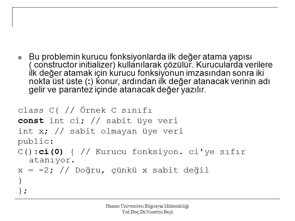Harran Üniversitesi Bilgisayar Mühendisliği Yrd.Doç.Dr.Nurettin Beşli Bu problemin kurucu fonksiyonlarda ilk değer atama yapısı ( constructor initializer) kullanılarak çözülür.