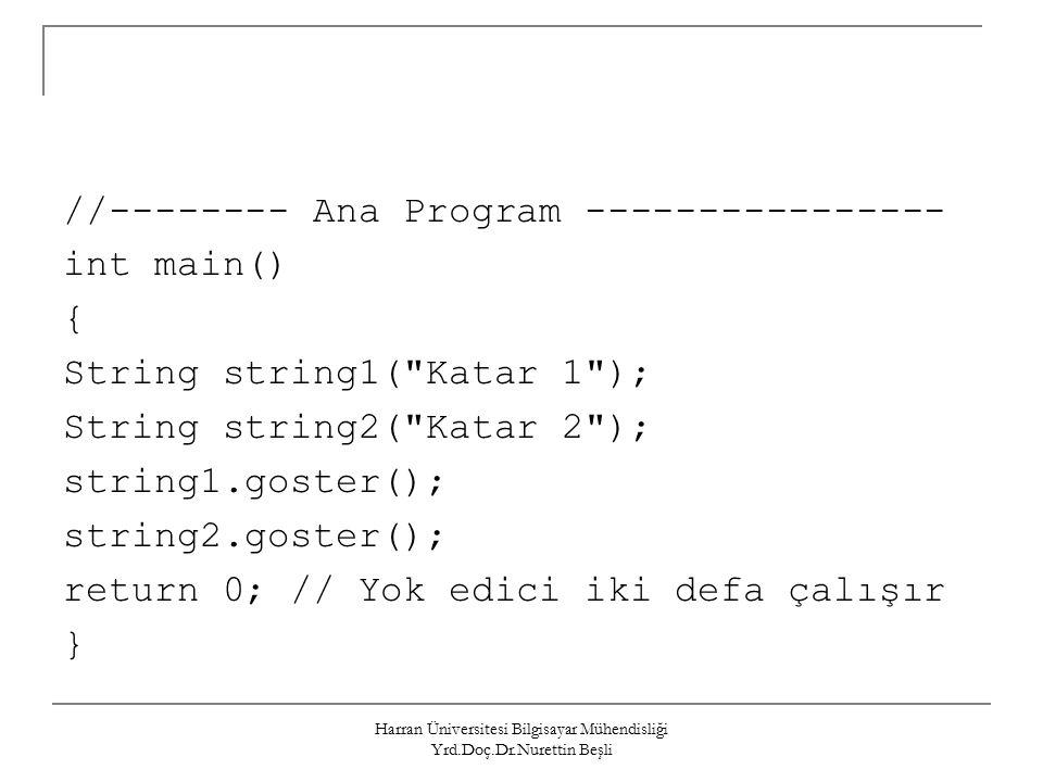 Harran Üniversitesi Bilgisayar Mühendisliği Yrd.Doç.Dr.Nurettin Beşli //-------- Ana Program ---------------- int main() { String string1( Katar 1 ); String string2( Katar 2 ); string1.goster(); string2.goster(); return 0; // Yok edici iki defa çalışır }