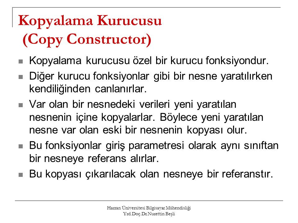 Harran Üniversitesi Bilgisayar Mühendisliği Yrd.Doç.Dr.Nurettin Beşli Kopyalama Kurucusu (Copy Constructor) Kopyalama kurucusu özel bir kurucu fonksiyondur.
