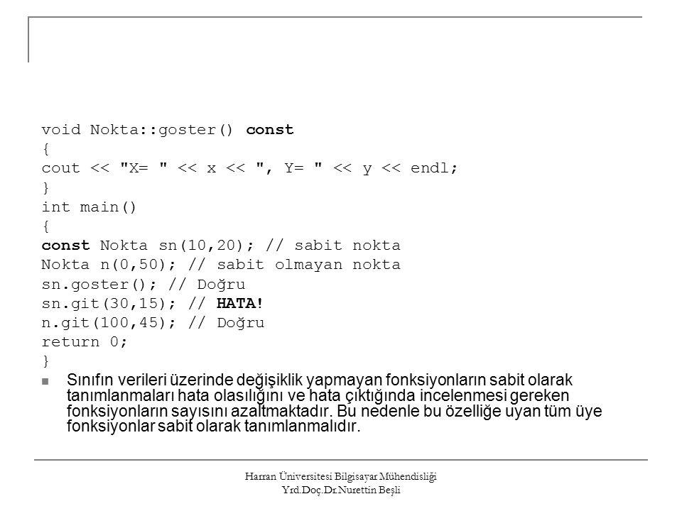 Harran Üniversitesi Bilgisayar Mühendisliği Yrd.Doç.Dr.Nurettin Beşli void Nokta::goster() const { cout << X= << x << , Y= << y << endl; } int main() { const Nokta sn(10,20); // sabit nokta Nokta n(0,50); // sabit olmayan nokta sn.goster(); // Doğru sn.git(30,15); // HATA.