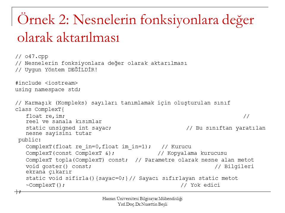 Harran Üniversitesi Bilgisayar Mühendisliği Yrd.Doç.Dr.Nurettin Beşli Örnek 2: Nesnelerin fonksiyonlara değer olarak aktarılması // o47.cpp // Nesnelerin fonksiyonlara değer olarak aktarılması // Uygun Yöntem DEĞİLDİR.