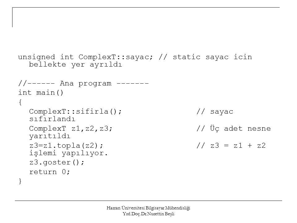 Harran Üniversitesi Bilgisayar Mühendisliği Yrd.Doç.Dr.Nurettin Beşli unsigned int ComplexT::sayac; // static sayac icin bellekte yer ayrıldı //------ Ana program ------- int main() { ComplexT::sifirla();// sayac sıfırlandı ComplexT z1,z2,z3;// Üç adet nesne yarıtıldı z3=z1.topla(z2);// z3 = z1 + z2 işlemi yapılıyor.