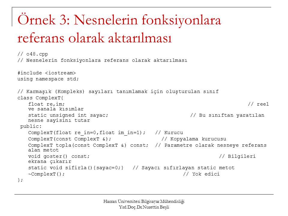 Harran Üniversitesi Bilgisayar Mühendisliği Yrd.Doç.Dr.Nurettin Beşli Örnek 3: Nesnelerin fonksiyonlara referans olarak aktarılması // o48.cpp // Nesnelerin fonksiyonlara referans olarak aktarılması #include using namespace std; // Karmaşık (Kompleks) sayıları tanımlamak için oluşturulan sınıf class ComplexT{ float re,im;// reel ve sanala kısımlar static unsigned int sayac;// Bu sınıftan yaratılan nesne sayisinı tutar public: ComplexT(float re_in=0,float im_in=1); // Kurucu ComplexT(const ComplexT &);// Kopyalama kurucusu ComplexT topla(const ComplexT &) const; // Parametre olarak nesneye referans alan metot void goster() const;// Bilgileri ekrana çıkarır static void sifirla(){sayac=0;}// Sayacı sıfırlayan static metot ~ComplexT(); // Yok edici };