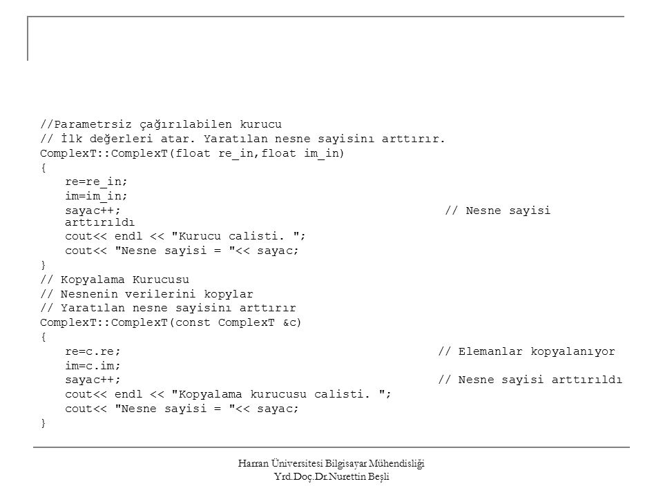 Harran Üniversitesi Bilgisayar Mühendisliği Yrd.Doç.Dr.Nurettin Beşli //Parametrsiz çağırılabilen kurucu // İlk değerleri atar.
