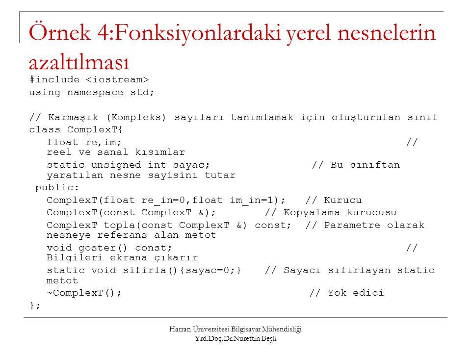 Harran Üniversitesi Bilgisayar Mühendisliği Yrd.Doç.Dr.Nurettin Beşli Örnek 4:Fonksiyonlardaki yerel nesnelerin azaltılması #include using namespace std; // Karmaşık (Kompleks) sayıları tanımlamak için oluşturulan sınıf class ComplexT{ float re,im;// reel ve sanal kısımlar static unsigned int sayac;// Bu sınıftan yaratılan nesne sayisinı tutar public: ComplexT(float re_in=0,float im_in=1); // Kurucu ComplexT(const ComplexT &);// Kopyalama kurucusu ComplexT topla(const ComplexT &) const; // Parametre olarak nesneye referans alan metot void goster() const;// Bilgileri ekrana çıkarır static void sifirla(){sayac=0;}// Sayacı sıfırlayan static metot ~ComplexT(); // Yok edici };