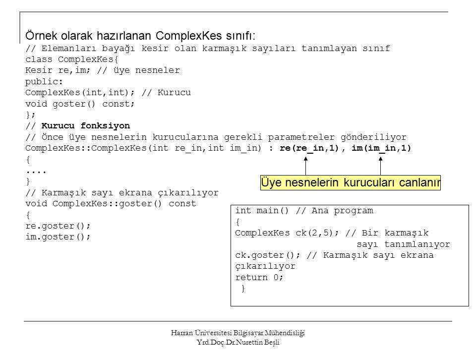 Harran Üniversitesi Bilgisayar Mühendisliği Yrd.Doç.Dr.Nurettin Beşli Örnek olarak hazırlanan ComplexKes sınıfı: // Elemanları bayağı kesir olan karmaşık sayıları tanımlayan sınıf class ComplexKes{ Kesir re,im; // üye nesneler public: ComplexKes(int,int); // Kurucu void goster() const; }; // Kurucu fonksiyon // Önce üye nesnelerin kurucularına gerekli parametreler gönderiliyor ComplexKes::ComplexKes(int re_in,int im_in) : re(re_in,1), im(im_in,1) {....