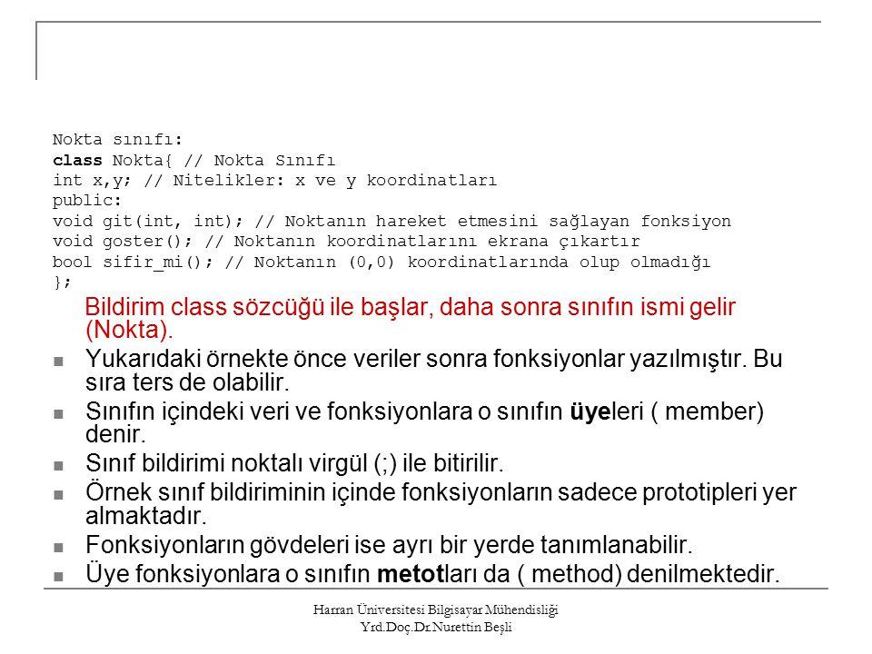 Harran Üniversitesi Bilgisayar Mühendisliği Yrd.Doç.Dr.Nurettin Beşli Nokta sınıfı: class Nokta{ // Nokta Sınıfı int x,y; // Nitelikler: x ve y koordinatları public: void git(int, int); // Noktanın hareket etmesini sağlayan fonksiyon void goster(); // Noktanın koordinatlarını ekrana çıkartır bool sifir_mi(); // Noktanın (0,0) koordinatlarında olup olmadığı }; Bildirim class sözcüğü ile başlar, daha sonra sınıfın ismi gelir (Nokta).