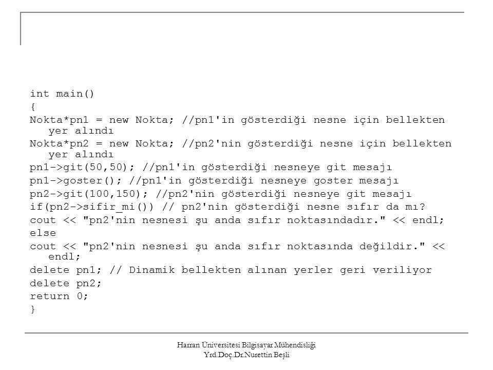 Harran Üniversitesi Bilgisayar Mühendisliği Yrd.Doç.Dr.Nurettin Beşli int main() { Nokta*pn1 = new Nokta; //pn1 in gösterdiği nesne için bellekten yer alındı Nokta*pn2 = new Nokta; //pn2 nin gösterdiği nesne için bellekten yer alındı pn1->git(50,50); //pn1 in gösterdiği nesneye git mesajı pn1->goster(); //pn1 in gösterdiği nesneye goster mesajı pn2->git(100,150); //pn2 nin gösterdiği nesneye git mesajı if(pn2->sifir_mi()) // pn2 nin gösterdiği nesne sıfır da mı.