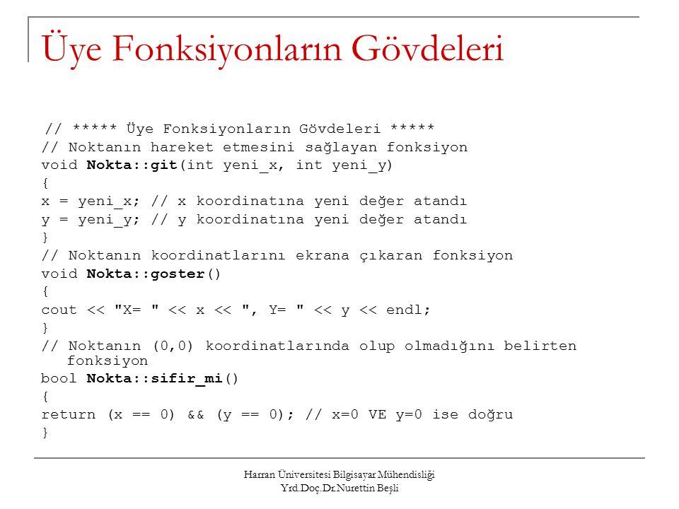 Harran Üniversitesi Bilgisayar Mühendisliği Yrd.Doç.Dr.Nurettin Beşli Üye Fonksiyonların Gövdeleri // ***** Üye Fonksiyonların Gövdeleri ***** // Noktanın hareket etmesini sağlayan fonksiyon void Nokta::git(int yeni_x, int yeni_y) { x = yeni_x; // x koordinatına yeni değer atandı y = yeni_y; // y koordinatına yeni değer atandı } // Noktanın koordinatlarını ekrana çıkaran fonksiyon void Nokta::goster() { cout << X= << x << , Y= << y << endl; } // Noktanın (0,0) koordinatlarında olup olmadığını belirten fonksiyon bool Nokta::sifir_mi() { return (x == 0) && (y == 0); // x=0 VE y=0 ise doğru }